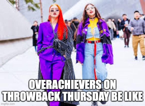 Anybody here just want to stick to your mom's old bellbottoms? |  OVERACHIEVERS ON THROWBACK THURSDAY BE LIKE | image tagged in 80s,throwback thursday,neon | made w/ Imgflip meme maker