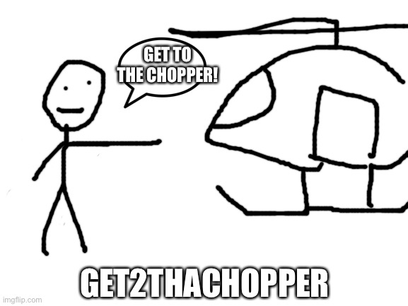 I have decided to do artwork of imgfliper's based on their usernames. It's not just going to be drawings, though. I might take p |  GET TO THE CHOPPER! GET2THACHOPPER | image tagged in blank white template | made w/ Imgflip meme maker