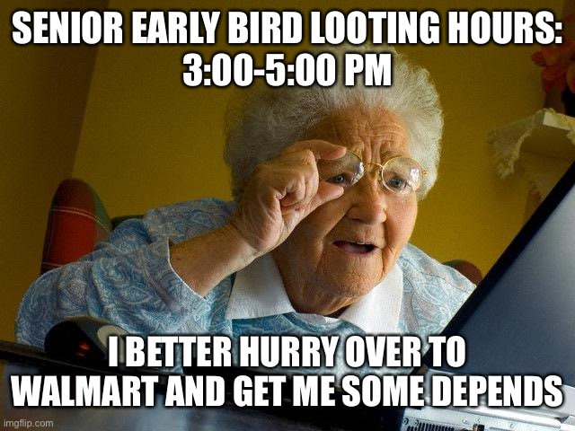 Covid-19 senior looting hours |  SENIOR EARLY BIRD LOOTING HOURS: 3:00-5:00 PM; I BETTER HURRY OVER TO WALMART AND GET ME SOME DEPENDS | image tagged in grandma finds the internet,get depends,looting,senior hiurs,civid-19 | made w/ Imgflip meme maker