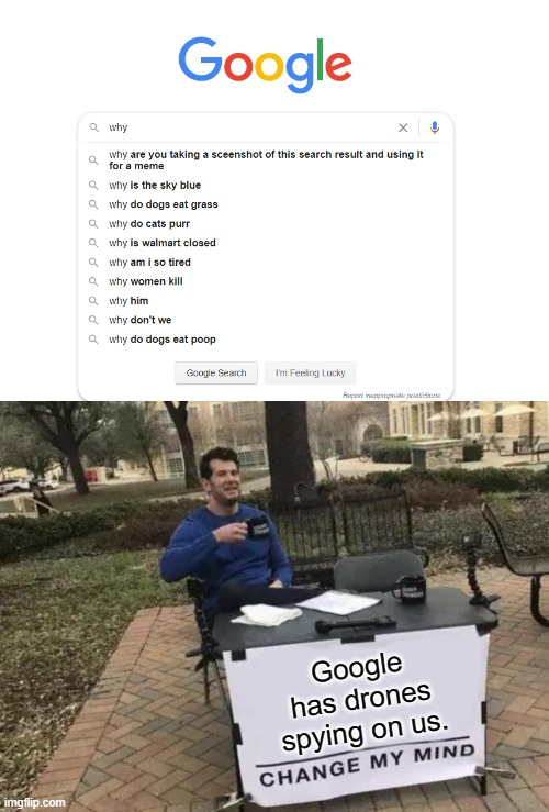 Google has drones spying on us. |  Google has drones spying on us. | image tagged in memes,change my mind,funny,so true memes,google search,imgflip | made w/ Imgflip meme maker