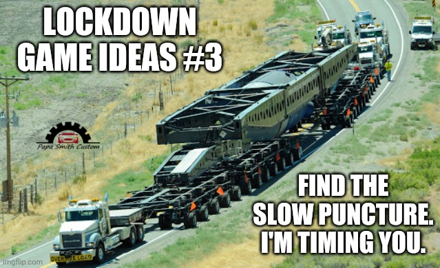 For those of us still in lockdown. |  LOCKDOWN GAME IDEAS #3; FIND THE SLOW PUNCTURE. I'M TIMING YOU. | image tagged in trucking,trucks,car memes,tires,repair,lockdown | made w/ Imgflip meme maker