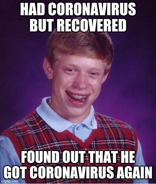 Sucks for You (A Lot) |  HAD CORONAVIRUS BUT RECOVERED; FOUND OUT THAT HE GOT CORONAVIRUS AGAIN | image tagged in memes,bad luck brian,coronavirus,corona virus,corona,coronavirus meme | made w/ Imgflip meme maker
