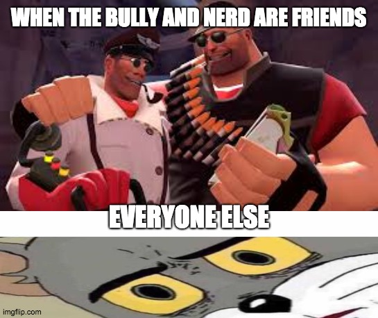 heavy and medic |  WHEN THE BULLY AND NERD ARE FRIENDS; EVERYONE ELSE | image tagged in heavy and medic | made w/ Imgflip meme maker