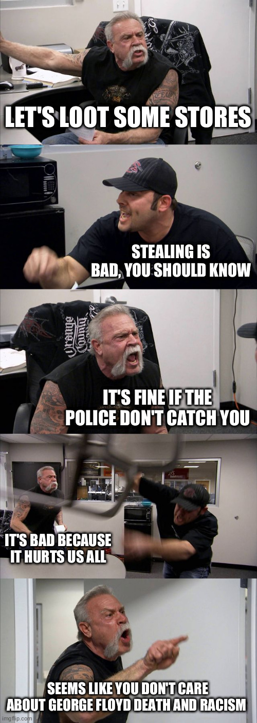 We pay police for prevent robbery. Stealing makes nonsense |  LET'S LOOT SOME STORES; STEALING IS BAD, YOU SHOULD KNOW; IT'S FINE IF THE POLICE DON'T CATCH YOU; IT'S BAD BECAUSE IT HURTS US ALL; SEEMS LIKE YOU DON'T CARE ABOUT GEORGE FLOYD DEATH AND RACISM | image tagged in memes,american chopper argument,riots,racism,black lives matter,idiots | made w/ Imgflip meme maker