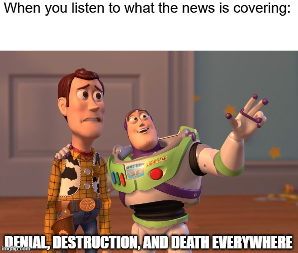 When I look at the news, I get really sad |  When you listen to what the news is covering:; DENIAL, DESTRUCTION, AND DEATH EVERYWHERE | image tagged in memes,x x everywhere,news,death,destruction,denial | made w/ Imgflip meme maker