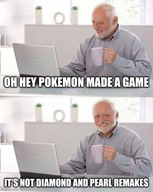 Hide the Pain Harold |  OH HEY POKEMON MADE A GAME; IT'S NOT DIAMOND AND PEARL REMAKES | image tagged in memes,hide the pain harold | made w/ Imgflip meme maker