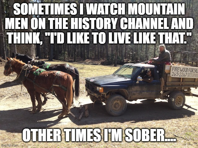 "This seems like such a great idea after enough whiskey... |  SOMETIMES I WATCH MOUNTAIN MEN ON THE HISTORY CHANNEL AND THINK, ""I'D LIKE TO LIVE LIKE THAT.""; OTHER TIMES I'M SOBER.... 