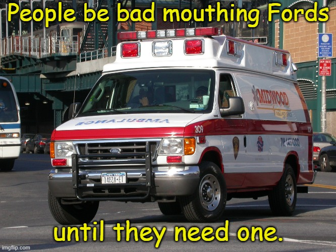TRUTH |  People be bad mouthing Fords; until they need one. | image tagged in memes,ford,ford rules | made w/ Imgflip meme maker