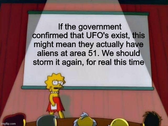 We should go back and try again (not really) |  If the government confirmed that UFO's exist, this might mean they actually have aliens at area 51. We should storm it again, for real this time | image tagged in lisa simpson's presentation | made w/ Imgflip meme maker