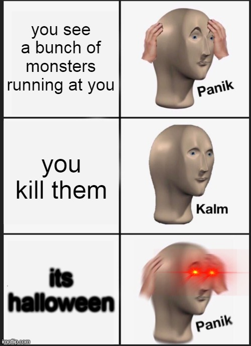 panik |  you see a bunch of monsters running at you; you kill them; its halloween | image tagged in memes,panik kalm panik | made w/ Imgflip meme maker