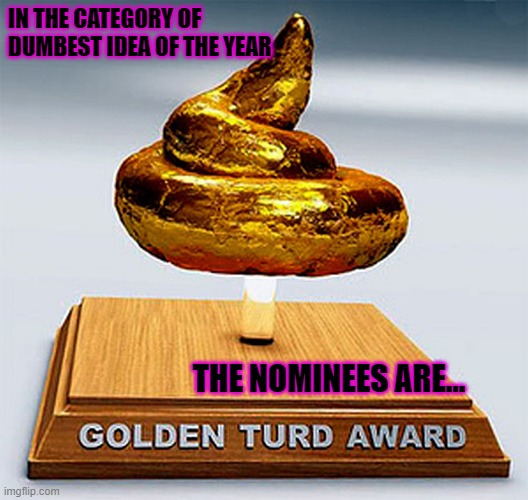 Dumbest idea |  IN THE CATEGORY OF DUMBEST IDEA OF THE YEAR; THE NOMINEES ARE... | image tagged in golden turd award | made w/ Imgflip meme maker