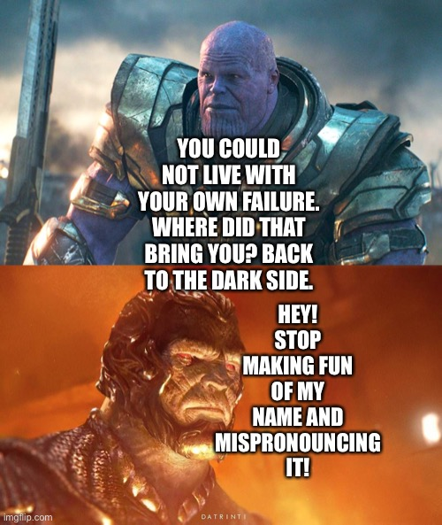 Thanos jokingly calls Darkseid The Dark Side |  HEY! STOP MAKING FUN OF MY NAME AND MISPRONOUNCING IT! YOU COULD NOT LIVE WITH YOUR OWN FAILURE. WHERE DID THAT BRING YOU? BACK TO THE DARK SIDE. | image tagged in marvel cinematic universe,dceu,thanos,darkseid,thanos you could not live with your own failure,star wars | made w/ Imgflip meme maker