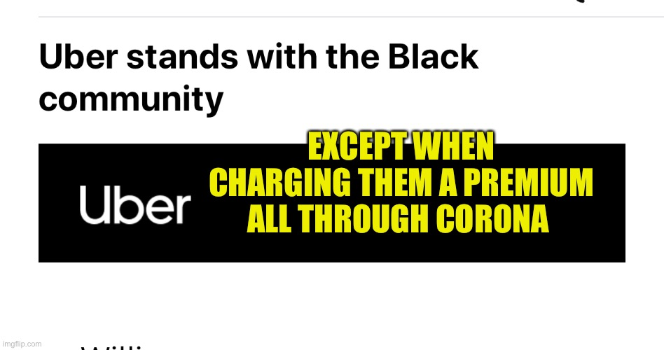Uber helps black peoples |  EXCEPT WHEN CHARGING THEM A PREMIUM ALL THROUGH CORONA | image tagged in blm,coronavirus,uber,virtue signalling | made w/ Imgflip meme maker