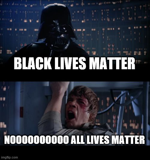 all |  BLACK LIVES MATTER; NOOOOOOOOOO ALL LIVES MATTER | image tagged in memes,star wars no | made w/ Imgflip meme maker