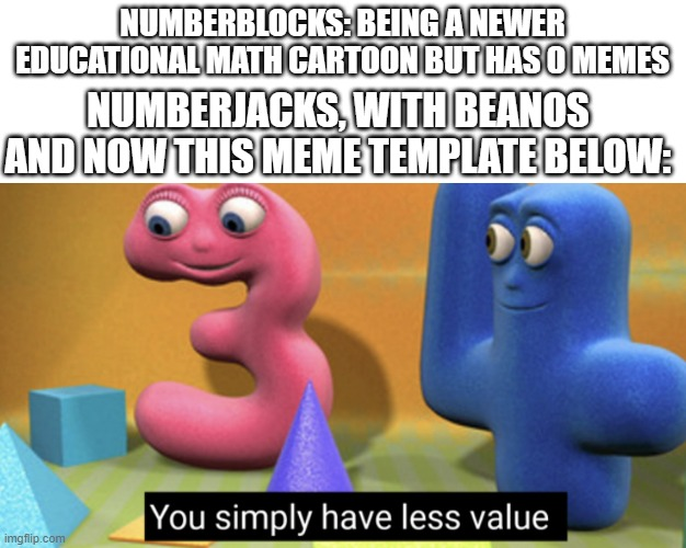 Remember both? |  NUMBERBLOCKS: BEING A NEWER EDUCATIONAL MATH CARTOON BUT HAS 0 MEMES; NUMBERJACKS, WITH BEANOS AND NOW THIS MEME TEMPLATE BELOW: | image tagged in you simply have less value | made w/ Imgflip meme maker