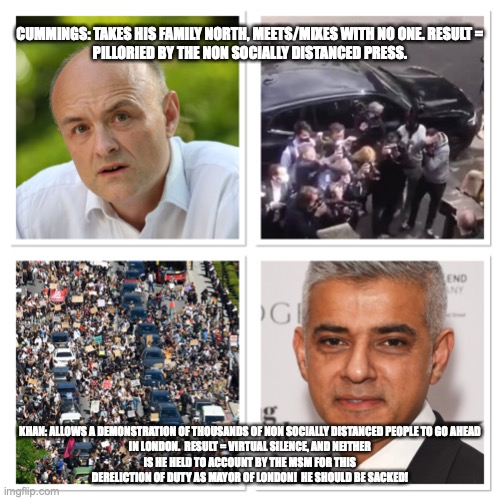Cummings v Khan |  CUMMINGS: TAKES HIS FAMILY NORTH, MEETS/MIXES WITH NO ONE. RESULT = PILLORIED BY THE NON SOCIALLY DISTANCED PRESS. KHAN: ALLOWS A DEMONSTRATION OF THOUSANDS OF NON SOCIALLY DISTANCED PEOPLE TO GO AHEAD IN LONDON.  RESULT = VIRTUAL SILENCE, AND NEITHER IS HE HELD TO ACCOUNT BY THE MSM FOR THIS DERELICTION OF DUTY AS MAYOR OF LONDON!  HE SHOULD BE SACKED! | image tagged in blm,sadiq khan,cummings | made w/ Imgflip meme maker