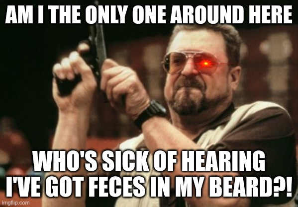 Am I The Only One Around Here |  AM I THE ONLY ONE AROUND HERE; WHO'S SICK OF HEARING I'VE GOT FECES IN MY BEARD?! | image tagged in memes,am i the only one around here | made w/ Imgflip meme maker
