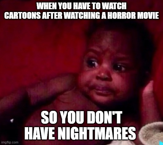 when you have to watch cartoons after watching a horror movie so you dont have nightmares |  WHEN YOU HAVE TO WATCH CARTOONS AFTER WATCHING A HORROR MOVIE; SO YOU DON'T HAVE NIGHTMARES | image tagged in lol,so funny,kid,comics/cartoons | made w/ Imgflip meme maker