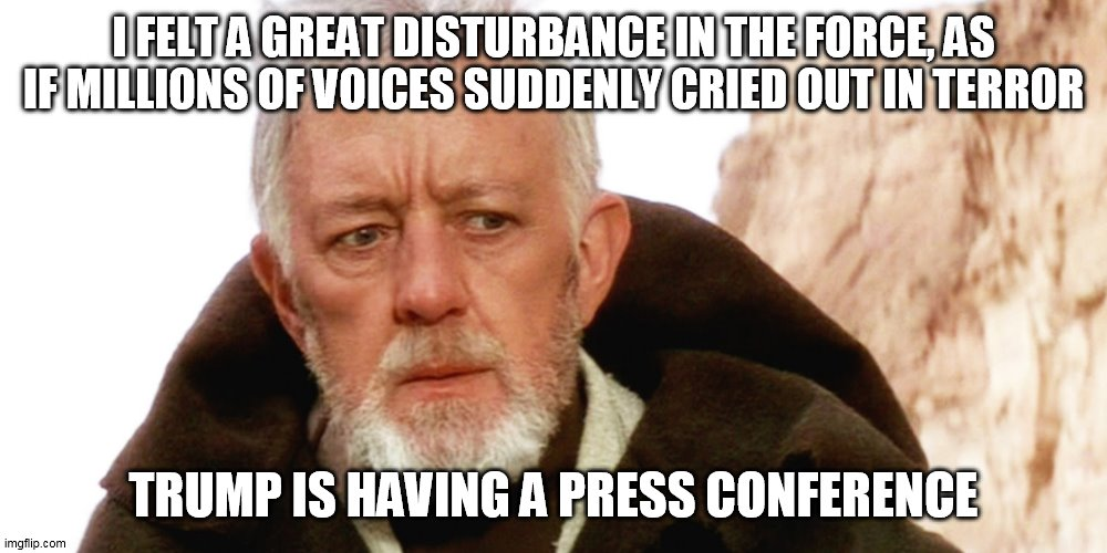 trump Press Conference |  I FELT A GREAT DISTURBANCE IN THE FORCE, AS IF MILLIONS OF VOICES SUDDENLY CRIED OUT IN TERROR; TRUMP IS HAVING A PRESS CONFERENCE | image tagged in donald trump | made w/ Imgflip meme maker