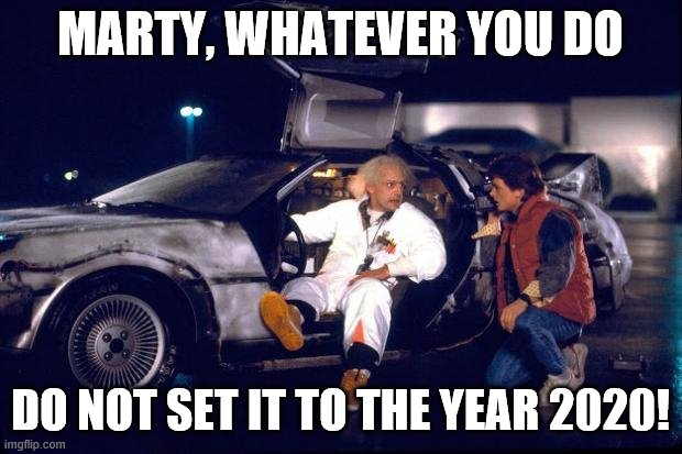 Back to the future |  MARTY, WHATEVER YOU DO; DO NOT SET IT TO THE YEAR 2020! | image tagged in back to the future | made w/ Imgflip meme maker