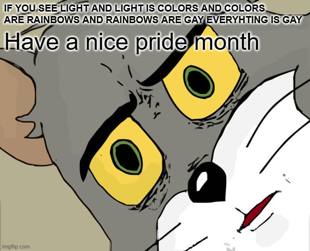 Unsettled Tom |  IF YOU SEE LIGHT AND LIGHT IS COLORS AND COLORS ARE RAINBOWS AND RAINBOWS ARE GAY EVERYHTING IS GAY; Have a nice pride month | image tagged in memes,unsettled tom | made w/ Imgflip meme maker