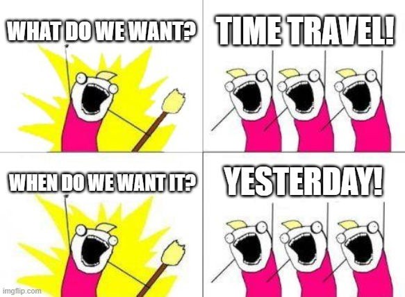 What Do We Want |  WHAT DO WE WANT? TIME TRAVEL! YESTERDAY! WHEN DO WE WANT IT? | image tagged in memes,what do we want | made w/ Imgflip meme maker