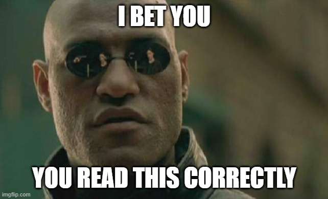 Matrix Morpheus |  I BET YOU; YOU READ THIS CORRECTLY | image tagged in memes,matrix morpheus | made w/ Imgflip meme maker