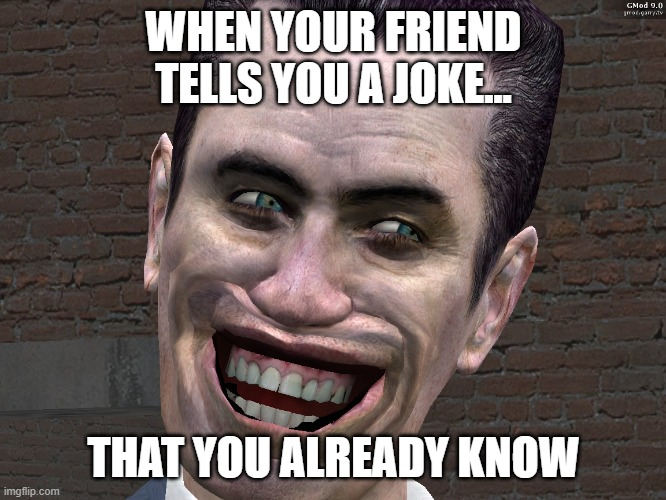 yup |  WHEN YOUR FRIEND TELLS YOU A JOKE... THAT YOU ALREADY KNOW | image tagged in g-man from half-life | made w/ Imgflip meme maker