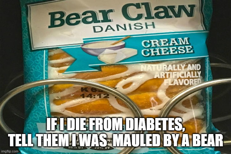 bear claw 2 |  IF I DIE FROM DIABETES, TELL THEM I WAS  MAULED BY A BEAR | image tagged in funny | made w/ Imgflip meme maker
