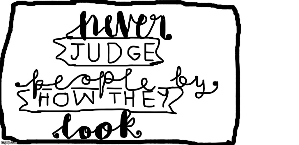 Never judge people by how they look | image tagged in never judge,people by,how they look,black lives matter,no racism,all people are created equal | made w/ Imgflip meme maker