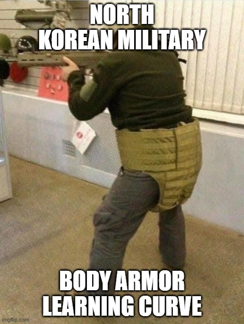 north Korean armor |  NORTH KOREAN MILITARY; BODY ARMOR LEARNING CURVE | image tagged in funny | made w/ Imgflip meme maker