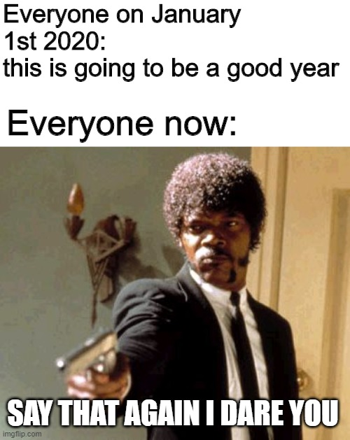 It's true... |  Everyone on January 1st 2020:  this is going to be a good year; Everyone now:; SAY THAT AGAIN I DARE YOU | image tagged in memes,say that again i dare you,2020,coronavirus,corona virus | made w/ Imgflip meme maker