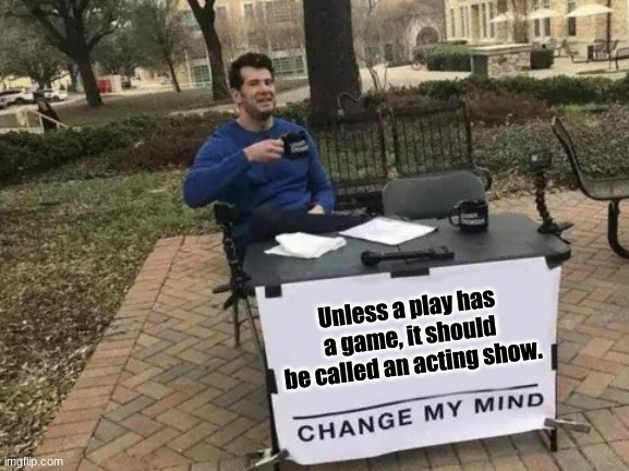 Change My Mind |  Unless a play has a game, it should be called an acting show. | image tagged in memes,change my mind | made w/ Imgflip meme maker
