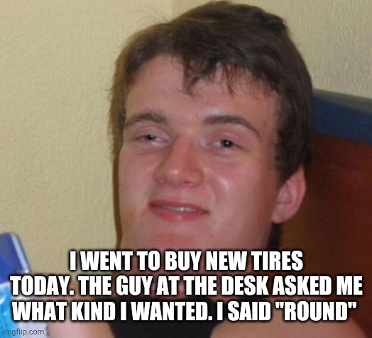 "10 Guy |  I WENT TO BUY NEW TIRES TODAY. THE GUY AT THE DESK ASKED ME WHAT KIND I WANTED. I SAID ""ROUND"" 