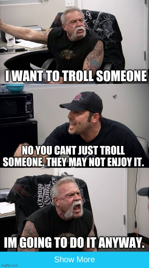 an american meme |  I WANT TO TROLL SOMEONE; NO YOU CANT JUST TROLL SOMEONE. THEY MAY NOT ENJOY IT. IM GOING TO DO IT ANYWAY. | image tagged in show more | made w/ Imgflip meme maker