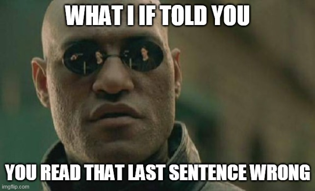 Matrix Morpheus |  WHAT I IF TOLD YOU; YOU READ THAT LAST SENTENCE WRONG | image tagged in memes,matrix morpheus | made w/ Imgflip meme maker
