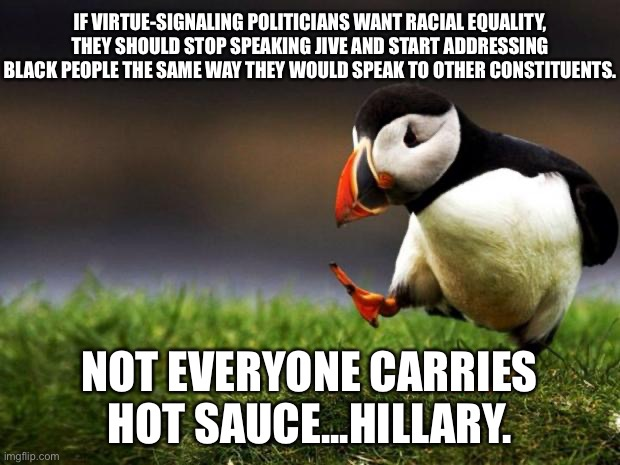 Want racial equality? Stop pandering. |  IF VIRTUE-SIGNALING POLITICIANS WANT RACIAL EQUALITY, THEY SHOULD STOP SPEAKING JIVE AND START ADDRESSING BLACK PEOPLE THE SAME WAY THEY WOULD SPEAK TO OTHER CONSTITUENTS. NOT EVERYONE CARRIES HOT SAUCE...HILLARY. | image tagged in memes,unpopular opinion puffin,hillary clinton,race,black,talking | made w/ Imgflip meme maker