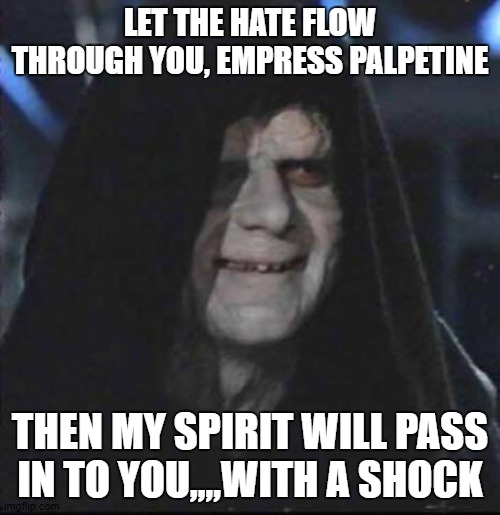 Sidious Error |  LET THE HATE FLOW THROUGH YOU, EMPRESS PALPETINE; THEN MY SPIRIT WILL PASS IN TO YOU,,,,WITH A SHOCK | image tagged in memes,sidious error | made w/ Imgflip meme maker