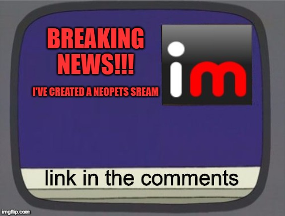 imgflip news |  BREAKING NEWS!!! I'VE CREATED A NEOPETS SREAM; link in the comments | image tagged in imgflip news | made w/ Imgflip meme maker