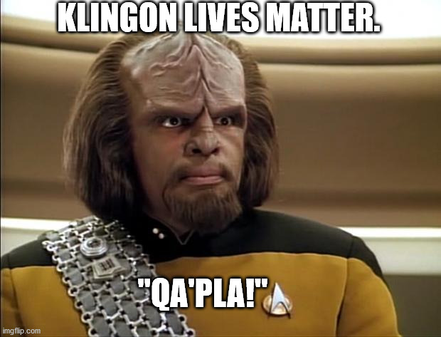 "Lt. Worf says, |  KLINGON LIVES MATTER. ""QA'PLA!"" 