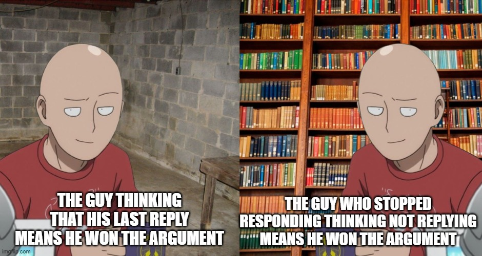 Smug Punch Man |  THE GUY WHO STOPPED RESPONDING THINKING NOT REPLYING MEANS HE WON THE ARGUMENT; THE GUY THINKING THAT HIS LAST REPLY MEANS HE WON THE ARGUMENT | image tagged in argument,one punch man,smug | made w/ Imgflip meme maker