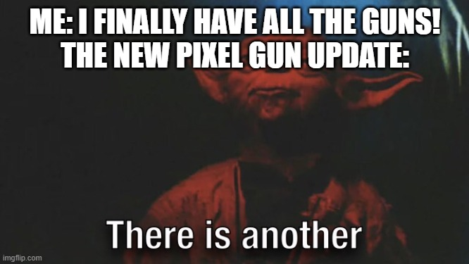There is Another |  ME: I FINALLY HAVE ALL THE GUNS! THE NEW PIXEL GUN UPDATE: | image tagged in there is another | made w/ Imgflip meme maker
