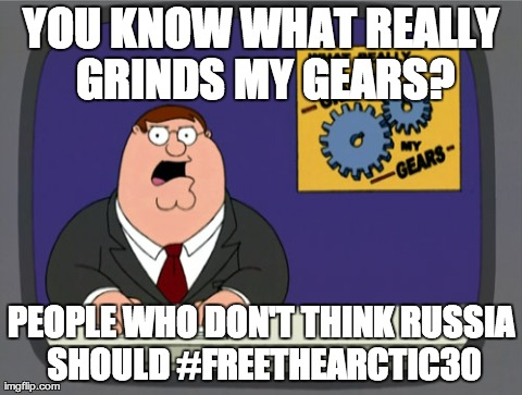 Peter Griffin News Meme | YOU KNOW WHAT REALLY GRINDS MY GEARS? PEOPLE WHO DON'T THINK RUSSIA SHOULD #FREETHEARCTIC30 | image tagged in memes,peter griffin news | made w/ Imgflip meme maker