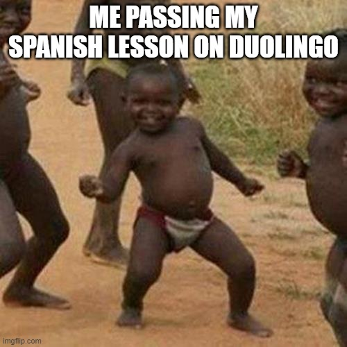 Third World Success Kid |  ME PASSING MY SPANISH LESSON ON DUOLINGO | image tagged in memes,third world success kid | made w/ Imgflip meme maker