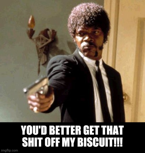 Say That Again I Dare You Meme | YOU'D BETTER GET THAT SHIT OFF MY BISCUIT!!! | image tagged in memes,say that again i dare you | made w/ Imgflip meme maker