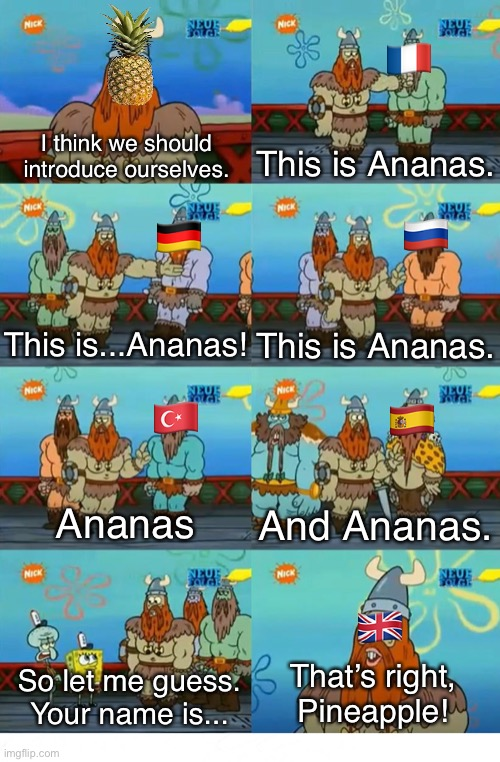 Welcome to the English language! |  🇫🇷; I think we should introduce ourselves. This is Ananas. 🇷🇺; 🇩🇪; This is...Ananas! This is Ananas. 🇪🇸; 🇹🇷; Ananas; And Ananas. 🇬🇧; That's right, Pineapple! So let me guess. Your name is... | image tagged in spongebob,england,pineapple,funny memes,memes | made w/ Imgflip meme maker