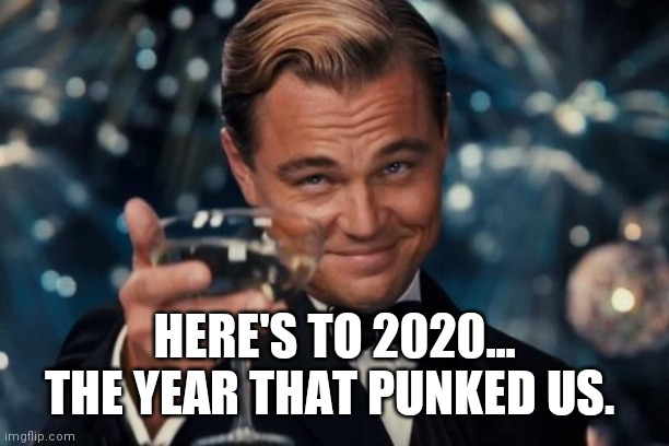 Leonardo Dicaprio Cheers Meme | HERE'S TO 2020... THE YEAR THAT PUNKED US. | image tagged in memes,leonardo dicaprio cheers | made w/ Imgflip meme maker