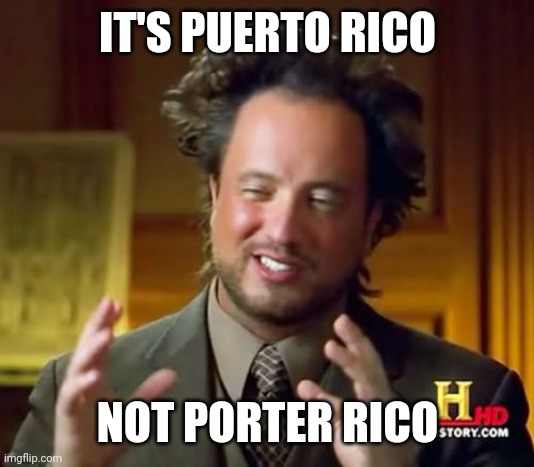 Ancient Aliens Meme |  IT'S PUERTO RICO; NOT PORTER RICO | image tagged in memes,ancient aliens | made w/ Imgflip meme maker