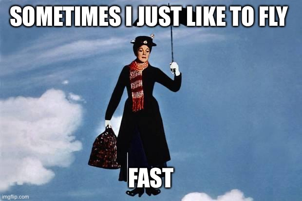 Mary Poppins flies | SOMETIMES I JUST LIKE TO FLY FAST | image tagged in mary poppins flies | made w/ Imgflip meme maker