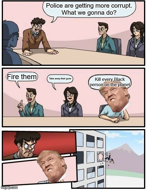 trump is gay |  Police are getting more corrupt. What we gonna do? Fire them; Take away their guns; Kill every Black person on the planet | image tagged in memes,boardroom meeting suggestion | made w/ Imgflip meme maker